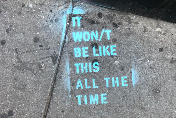 Stenciled on the sidewalk in Central Square: It won't be like this all the time
